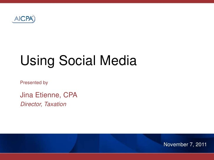 Using Social MediaPresented byJina Etienne, CPADirector, Taxation                     November 7, 2011
