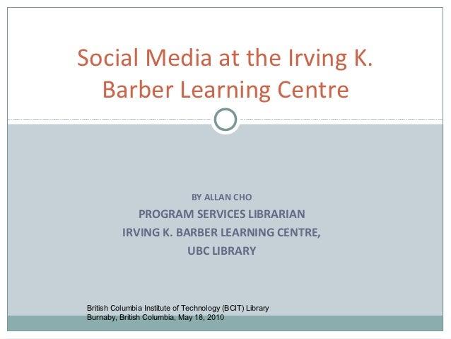Social Media at the Irving K.  Barber Learning Centre                               BY ALLAN CHO             PROGRAM SERVI...