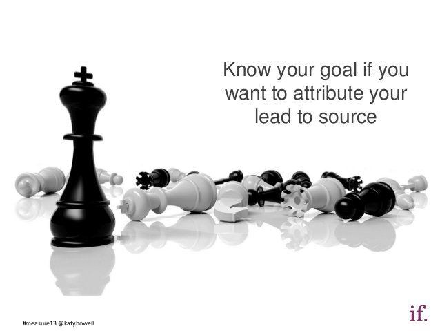 Know your goal if you                         want to attribute your                            lead to source#measure13 @...