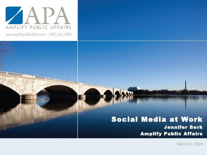 Social Media at Work Jennifer Berk Amplify Public Affairs March 4, 2009