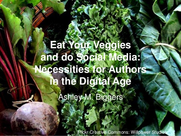Eat Your Veggies and do Social Media: Necessities for Authors in the Digital Age Ashley M. Biggers  Flickr Creative Common...
