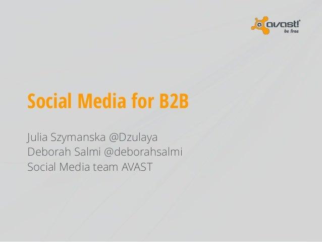 Social Media for B2B Julia Szymanska @Dzulaya Deborah Salmi @deborahsalmi Social Media team AVAST