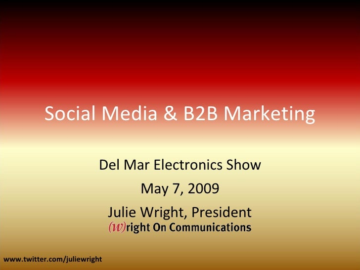 Social Media & B2B Marketing Del Mar Electronics Show May 7, 2009 Julie Wright, President www.twitter.com/juliewright