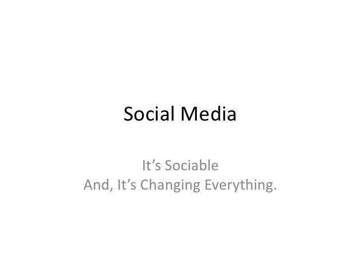 Social Media<br />It's Sociable And, It's Changing Everything.<br />