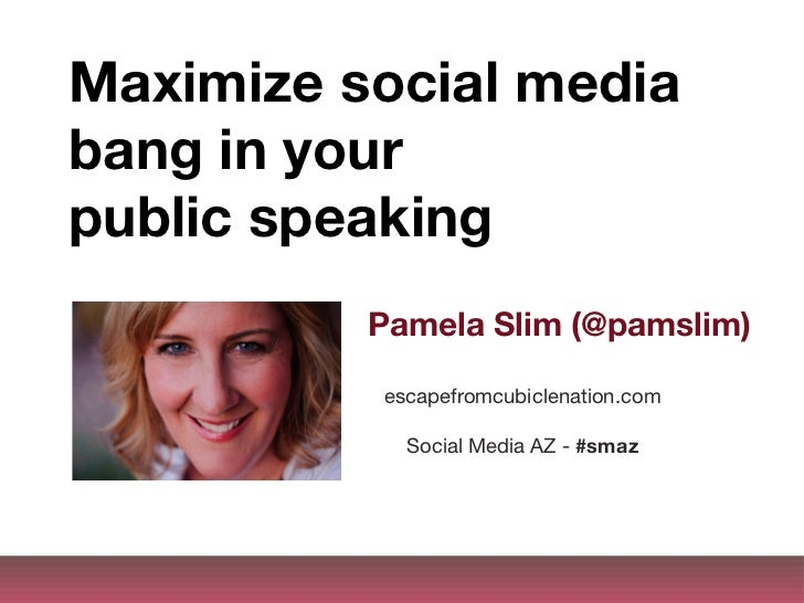 Maximize social media bang in your  public speaking Pamela Slim (@pamslim) escapefromcubiclenation.com Social Media AZ -  ...
