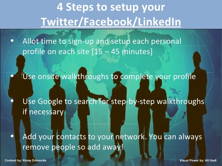 4 Steps to setup your  Twitter/Facebook/LinkedIn <ul><li>Allot time to sign-up and setup each personal profile on each sit...