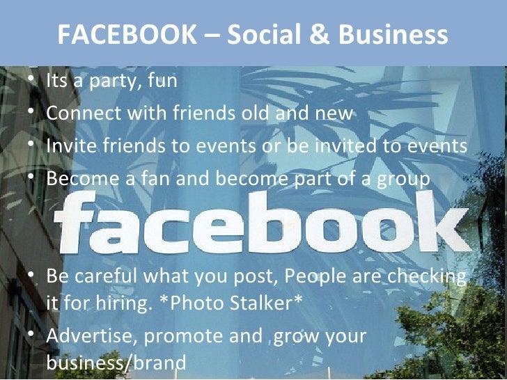 FACEBOOK – Social & Business <ul><li>Its a party, fun </li></ul><ul><li>Connect with friends old and new </li></ul><ul><li...