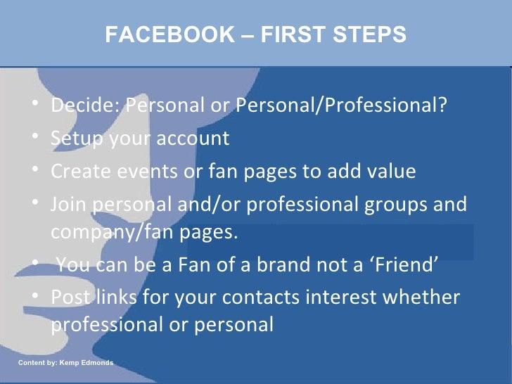 FACEBOOK – FIRST STEPS <ul><li>Decide: Personal or Personal/Professional?  </li></ul><ul><li>Setup your account </li></ul>...