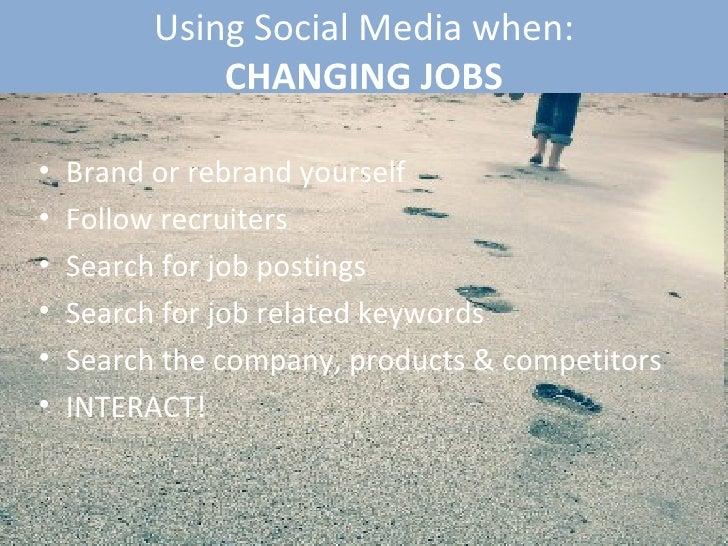 Using Social Media when: CHANGING JOBS <ul><li>Brand or rebrand yourself </li></ul><ul><li>Follow recruiters  </li></ul><u...