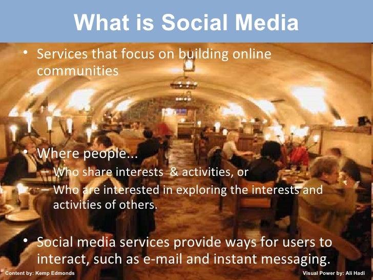 Created by: Kemp Edmonds 2009 What is Social Media <ul><li>Services that focus on building online communities </li></ul><u...