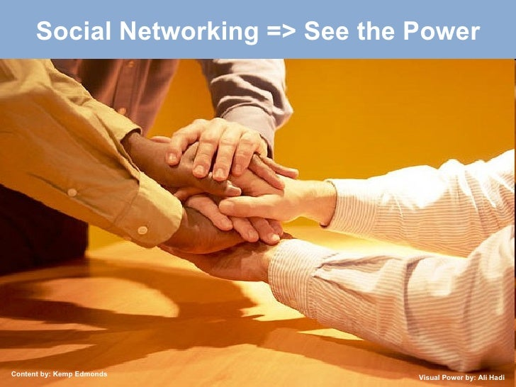 Social Networking => See the Power Content by: Kemp Edmonds Visual Power by: Ali Hadi