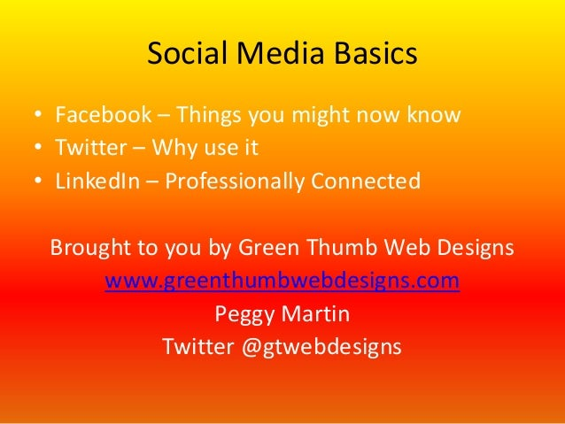 Social Media Basics • Facebook – Things you might now know • Twitter – Why use it • LinkedIn – Professionally Connected  B...