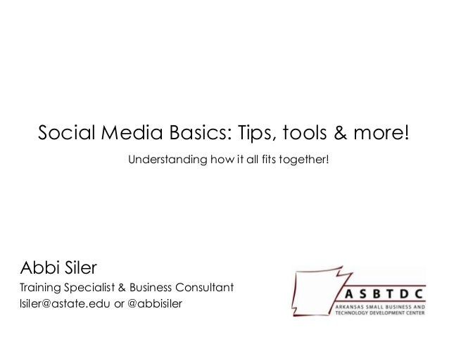 Social Media Basics: Tips, tools & more! Abbi Siler Training Specialist & Business Consultant lsiler@astate.edu or @abbisi...