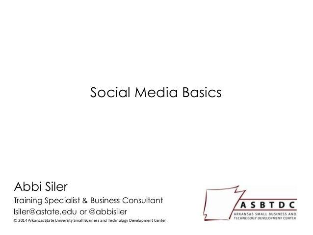Social Media Basics Abbi Siler Training Specialist & Business Consultant lsiler@astate.edu or @abbisiler © 2014 Arkansas S...