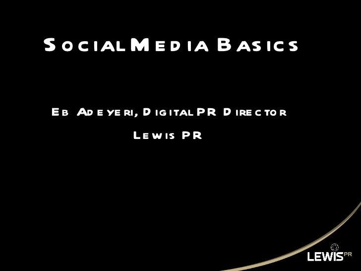 Social Media Basics <ul><li>Eb Adeyeri, Digital PR Director </li></ul><ul><li>Lewis PR </li></ul>