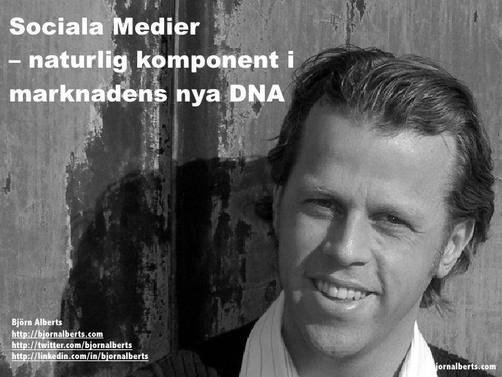 Sociala Medier – naturlig komponent i marknadens nya DNA     Björn Alberts http://bjornalberts.com http://twitter.com/bjor...