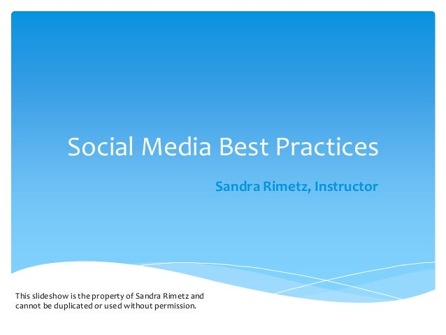 Social Media Best Practices Sandra Rimetz, Instructor This slideshow is the property of Sandra Rimetz and cannot be duplic...