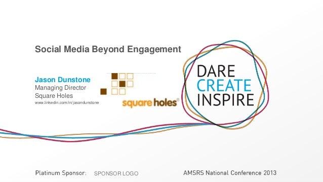 SPONSOR LOGOSPONSOR LOGO Social Media Beyond Engagement Jason Dunstone Managing Director Square Holes www.linkedin.com/in/...