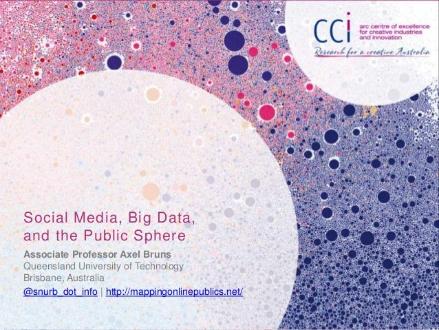 Social Media, Big Data,and the Public SphereAssociate Professor Axel BrunsQueensland University of TechnologyBrisbane, Aus...