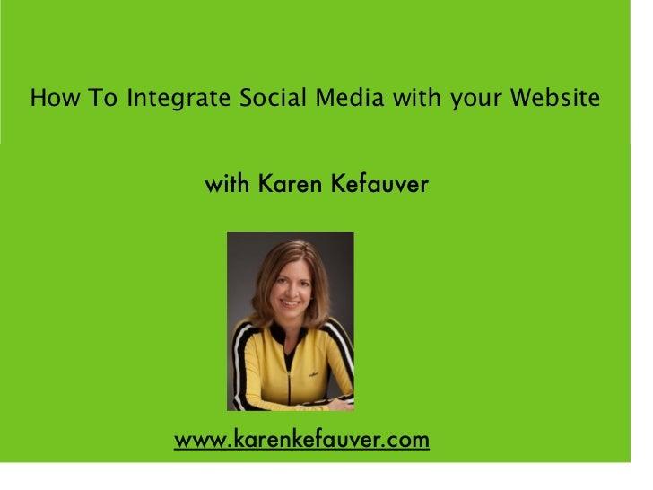 How To Integrate Social Media with your Website              with Karen Kefauver           www.karenkefauver.com