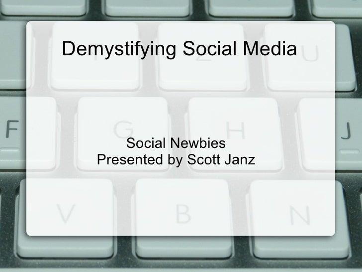 Demystifying Social Media       Social Newbies   Presented by Scott Janz