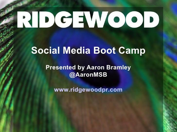 Social Media Boot Camp Presented by Aaron Bramley @AaronMSB www.ridgewoodpr.com