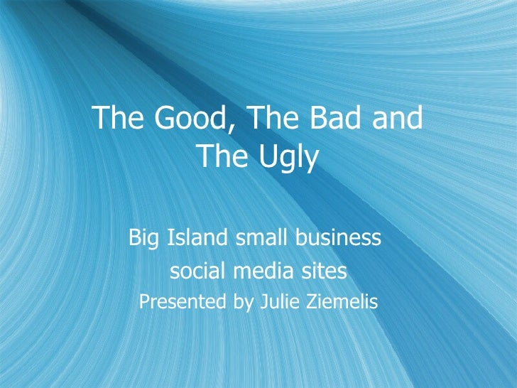 The Good, The Bad and  The Ugly  Big Island small business  social media sites Presented by Julie Ziemelis