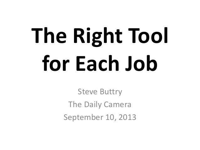 The Right Tool for Each Job Steve Buttry The Daily Camera September 10, 2013
