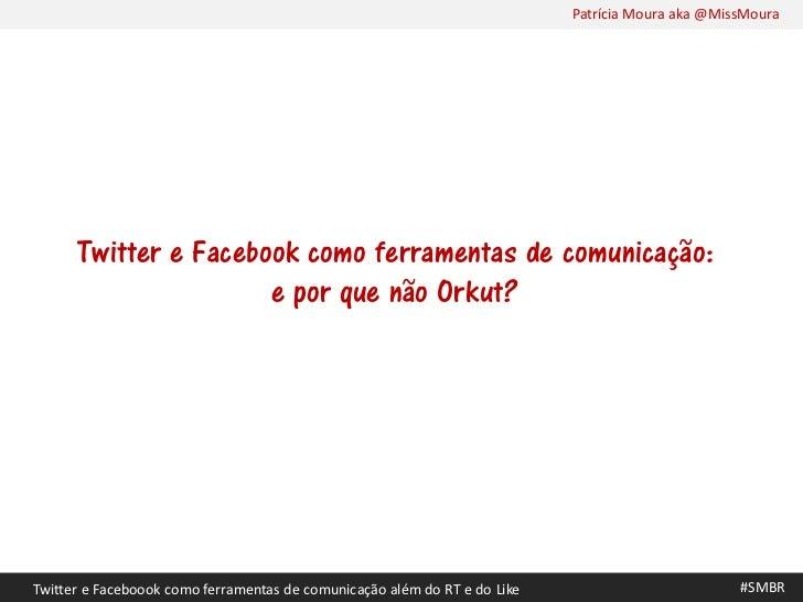 Patrícia Moura aka @MissMoura      Twitter e Facebook como ferramentas de comunicação:                      e por que não ...
