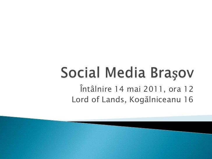 Social Media Brașov<br />Întâlnire 14 mai 2011, ora 12<br />Lord of Lands, Kogălniceanu 16<br />