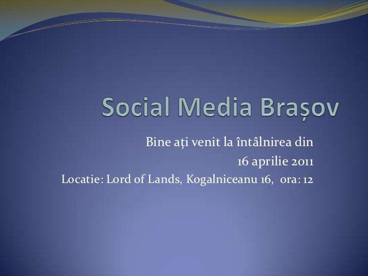Social Media Brașov<br />Bine ați venit la întâlnirea din <br />16 aprilie 2011<br />Locatie: Lord of Lands, Kogalniceanu ...