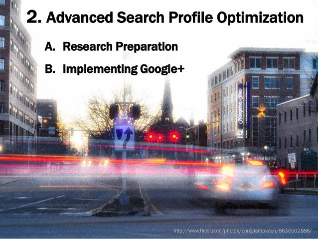2. Advanced Search Profile Optimization A. Research Preparation B. Implementing Google+ 15 http://www.flickr.com/photos/co...