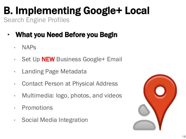 B. Implementing Google+ Local ‣ What you Need Before you Begin • NAPs • Set Up NEW Business Google+ Email • Landing Page M...