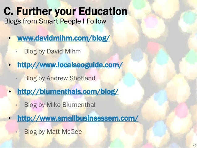 C. Further your Education ‣ www.davidmihm.com/blog/ • Blog by David Mihm ‣ http://www.localseoguide.com/ • Blog by Andrew ...