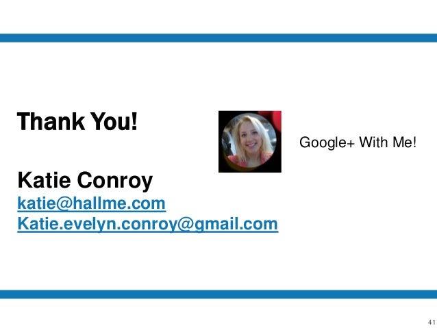 41 Thank You! Katie Conroy katie@hallme.com Katie.evelyn.conroy@gmail.com Google+ With Me!