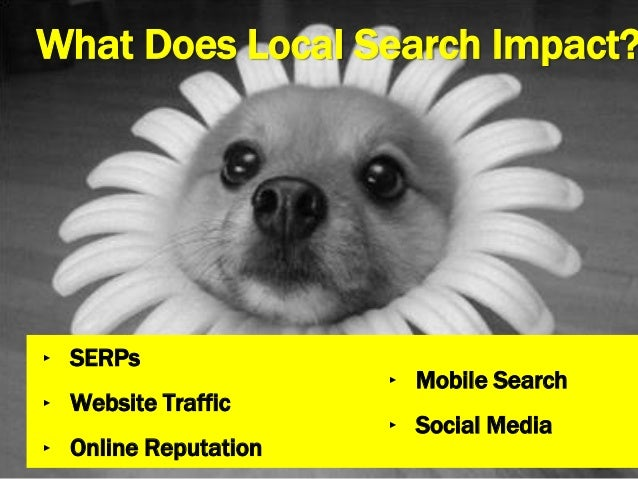 What Does Local Search Impact? ‣ SERPs ‣ Website Traffic ‣ Online Reputation ‣ Mobile Search ‣ Social Media