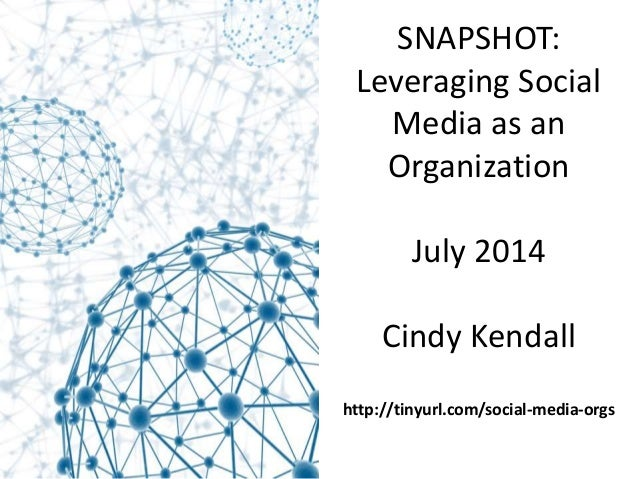 SNAPSHOT: Leveraging Social Media as an Organization July 2014 Cindy Kendall http://tinyurl.com/social-media-orgs