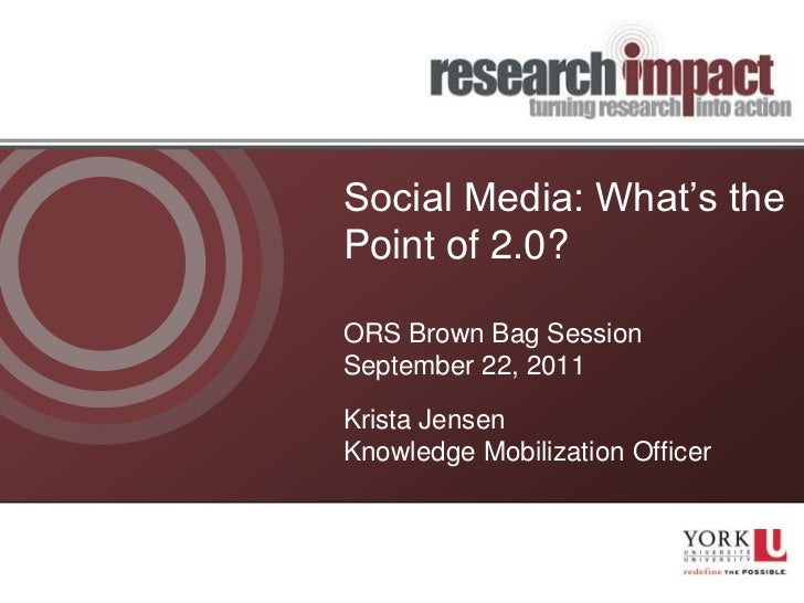 Social Media: What's thePoint of 2.0?ORS Brown Bag Session              gSeptember 22, 2011Krista JensenKnowledge Mobiliza...