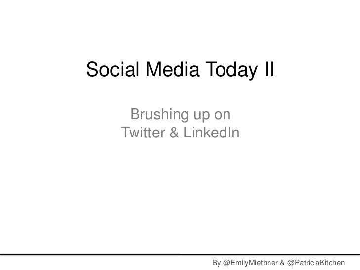 Social Media Today II    Brushing up on   Twitter & LinkedIn                By @EmilyMiethner & @PatriciaKitchen