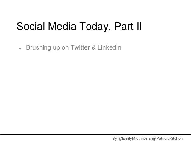 Social Media Today, Part II●   Brushing up on Twitter & LinkedIn                                 By @EmilyMiethner & @Patr...