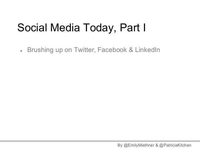 Social Media Today, Part I●   Brushing up on Twitter, Facebook & LinkedIn                                 By @EmilyMiethne...