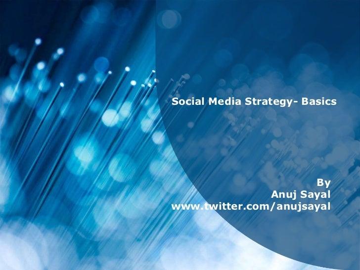 Social Media Strategy- Basics<br />By<br />Anuj Sayal<br />www.twitter.com/anujsayal<br />