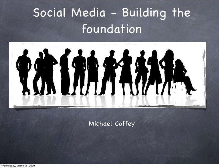 Social Media - Building the                                foundation                                     Michael Coffey  ...