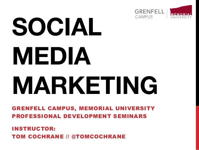 SOCIAL MEDIA MARKETING GRENFELL CAMPUS, MEMORIAL UNIVERSITY PROFESSIONAL DEVELOPMENT SEMINARS INSTRUCTOR: TOM COCHRANE // ...