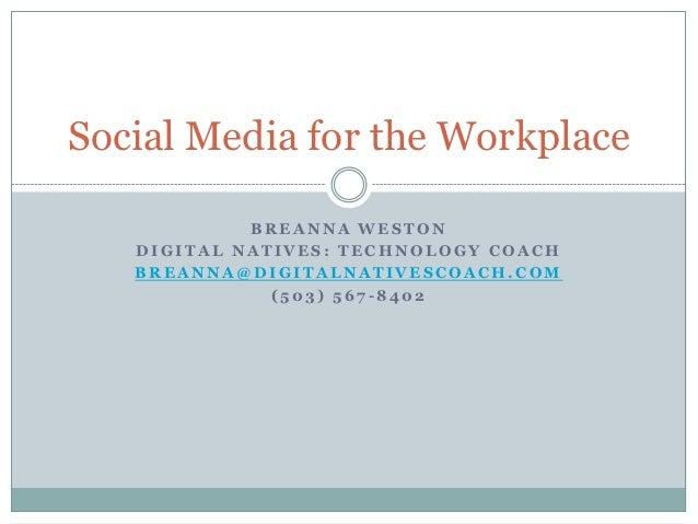 Social Media for the Workplace            BREANNA WESTON   DIGITAL NATIVES: TECHNOLOGY COACH   BREANNA@DIGITALNATIVESCOACH...