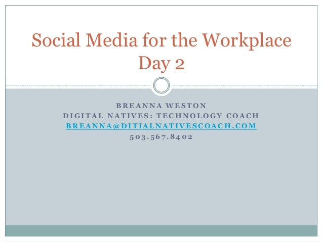 Social Media for the Workplace            Day 2            BREANNA WESTON   DIGITAL NATIVES: TECHNOLOGY COACH   BREANNA@DI...