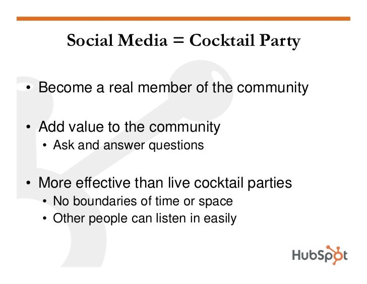Social Media = Cocktail Party  • Become a real member of the community  • Add value to the community   • Ask and answer qu...