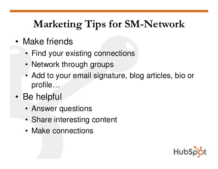 Marketing Tips for SM-Network • Make friends   • Find your existing connections   • Network through groups   • Add to your...