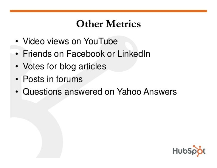 Other Metrics •   Video views on YouTube •   Friends on Facebook or LinkedIn •   Votes for blog articles •   Posts in foru...