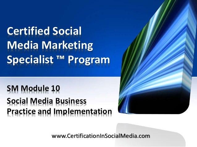Certified Social Media Marketing Specialist ™ Program SM Module 10 Social Media Business Practice and Implementation www.C...